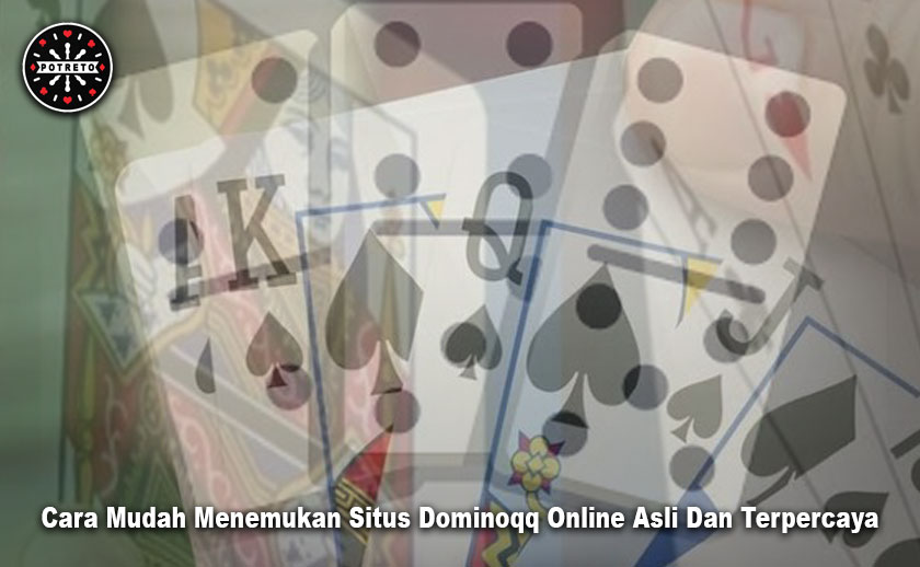 Cara Mudah Menemukan Situs Dominoqq Online Asli Dan Terpercaya